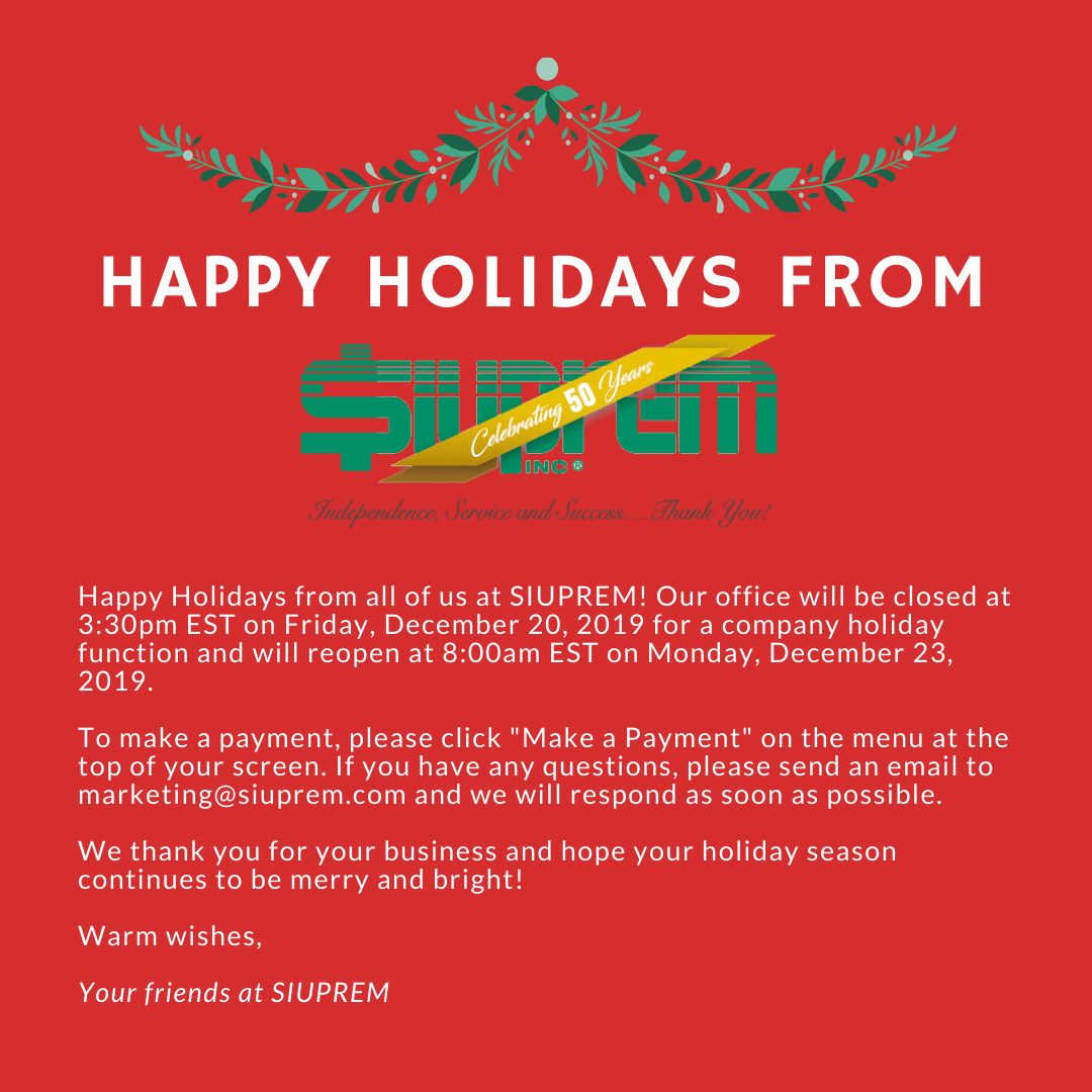 """Happy Holidays from all of us at SIUPREM! Our office will be closed at 3:30pm EST on Friday, December 20, 2019 for a company holiday function and will reopen at 8:00am EST on Monday, December 23, 2019. To make a payment, please click """"Make a Payment"""" on the menu at the top of your screen. If you have any questions, please send an email to marketing@siuprem.com and we will respond as soon as possible. We thank you for your business and hope your holiday season continues to be merry and bright! Warm wishes, Your friends at SIUPREM"""